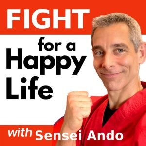 Fight for a Happy Life with Sensei Ando | Martial Arts Podcast